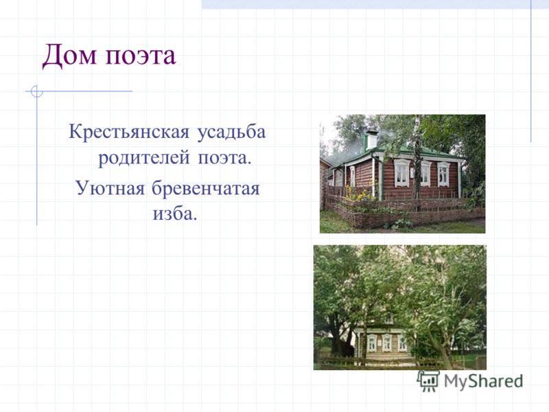 Дом поэта Крестьянская усадьба родителей поэта. Уютная бревенчатая изба.