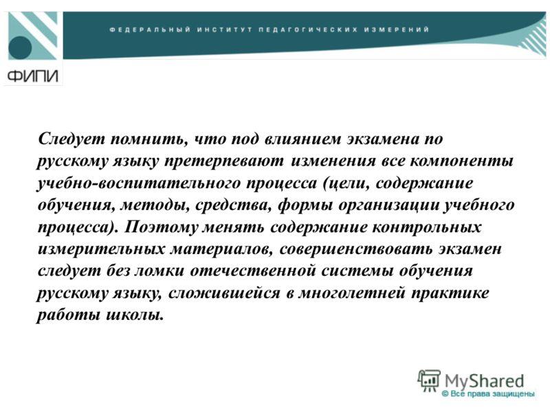 Следует помнить, что под влиянием экзамена по русскому языку претерпевают изменения все компоненты учебно-воспитательного процесса (цели, содержание обучения, методы, средства, формы организации учебного процесса). Поэтому менять содержание контрольн