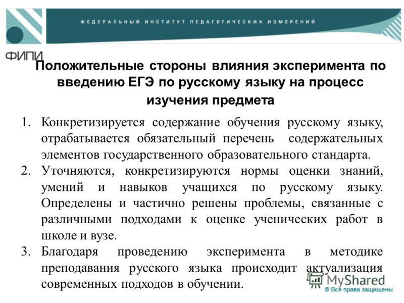 Положительные стороны влияния эксперимента по введению ЕГЭ по русскому языку на процесс изучения предмета 1.Конкретизируется содержание обучения русскому языку, отрабатывается обязательный перечень содержательных элементов государственного образовате