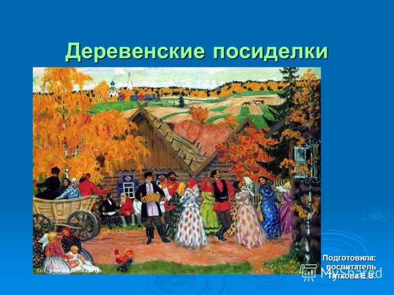 Деревенские посиделки Подготовила:воспитатель Титкова Е.В.