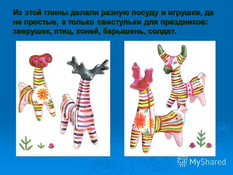 Из этой глины делали разную посуду и игрушки, да не простые, а только свистульки для праздников: зверушек, птиц, коней, барышень, солдат.