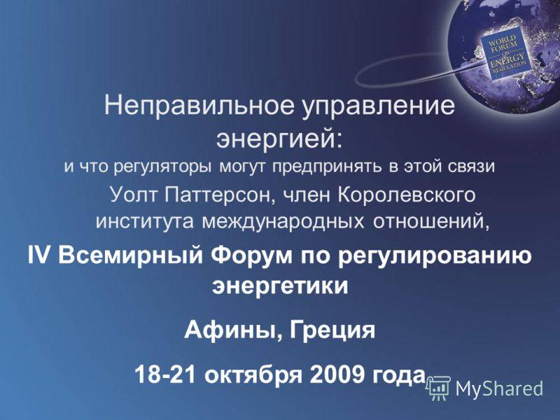 World Forum on Energy Regulation IV Athens, Greece October 18 - 21, 2009 Неправильное управление энергией: и что регуляторы могут предпринять в этой связи Уолт Паттерсон, член Королевского института международных отношений, Лондон IV Всемирный Форум