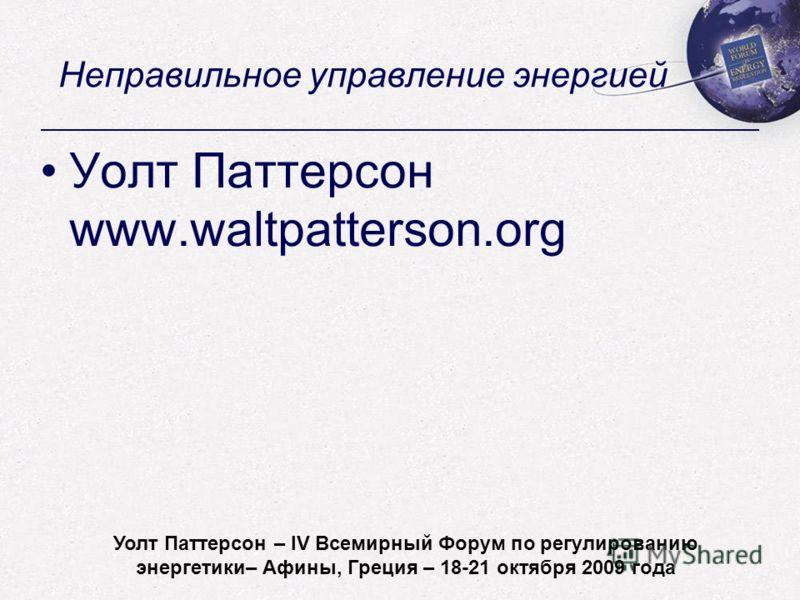 Walt Patterson - World Forum on Energy Regulation IV - Athens, Greece - October 18-21, 2009 Неправильное управление энергией Уолт Паттерсон www.waltpatterson.org Уолт Паттерсон – IV Всемирный Форум по регулированию энергетики– Афины, Греция – 18-21 о