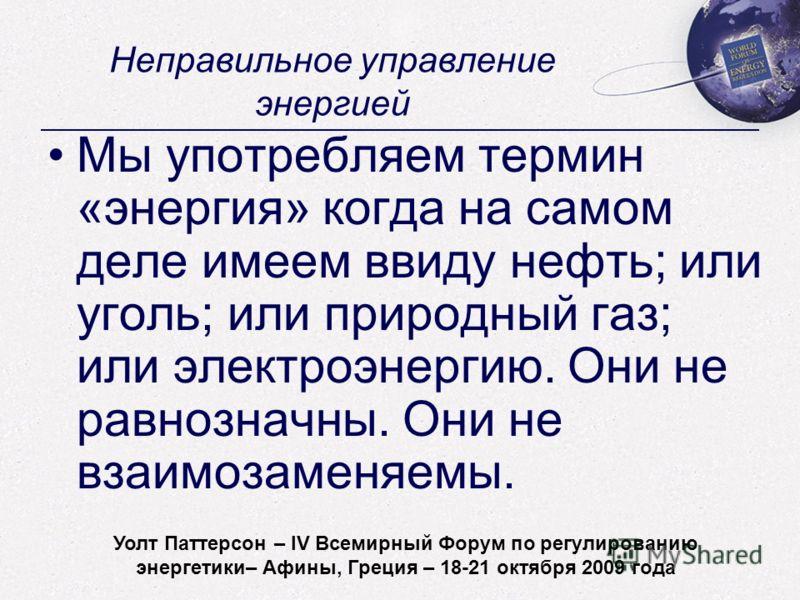 Walt Patterson - World Forum on Energy Regulation IV - Athens, Greece - October 18-21, 2009 Неправильное управление энергией Мы употребляем термин «энергия» когда на самом деле имеем ввиду нефть; или уголь; или природный газ; или электроэнергию. Они