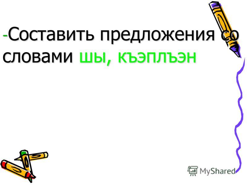 - Составить предложения со словами шы, къэплъэн