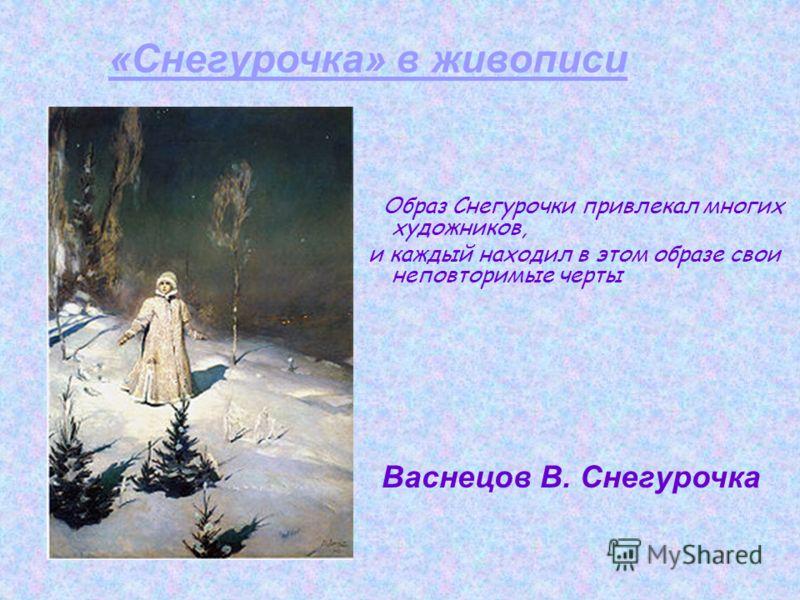 Образ Снегурочки привлекал многих художников, и каждый находил в этом образе свои неповторимые черты Васнецов В. Снегурочка «Снегурочка» в живописи