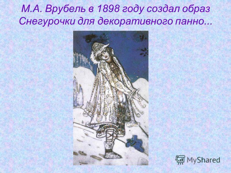 М.А. Врубель в 1898 году создал образ Снегурочки для декоративного панно...