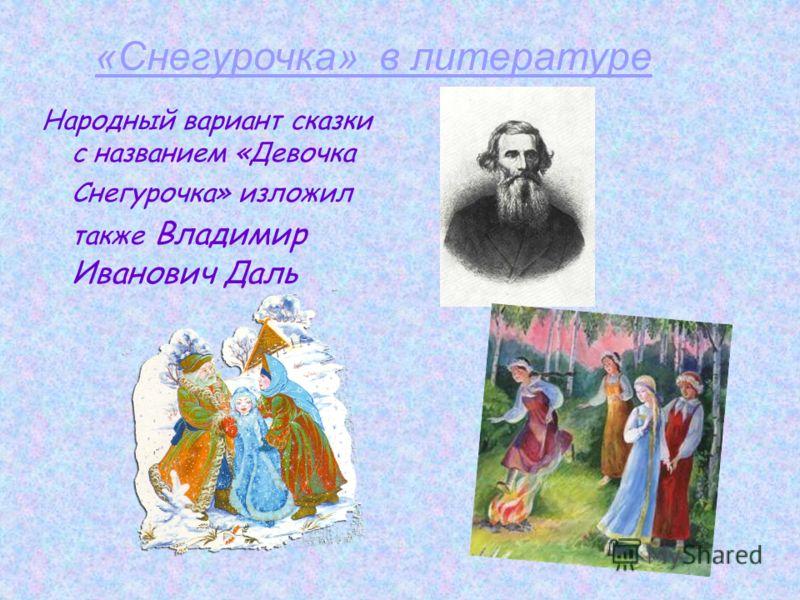 Народный вариант сказки с названием «Девочка Снегурочка» изложил также Владимир Иванович Даль «Снегурочка» в литературе