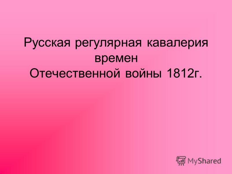 Русская регулярная кавалерия времен Отечественной войны 1812г.