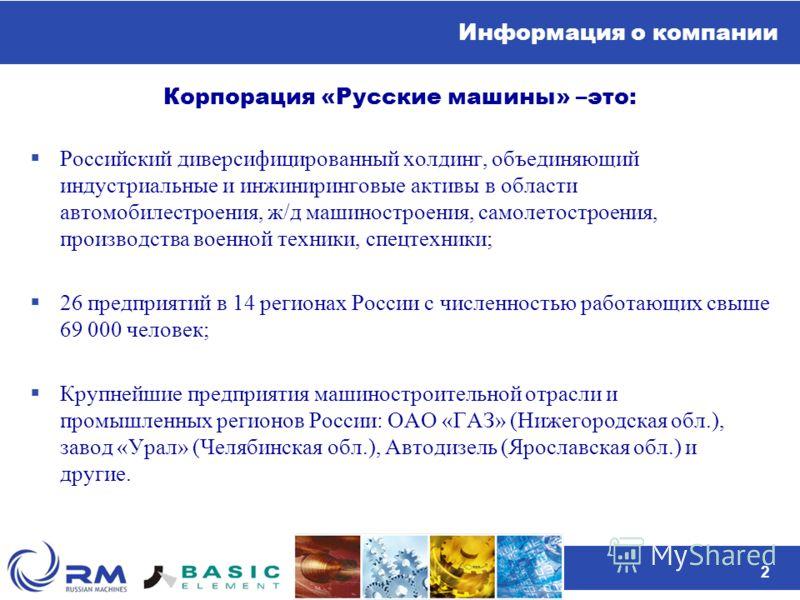 2 Информация о компании Корпорация «Русские машины» –это: Российский диверсифицированный холдинг, объединяющий индустриальные и инжиниринговые активы в области автомобилестроения, ж/д машиностроения, самолетостроения, производства военной техники, сп