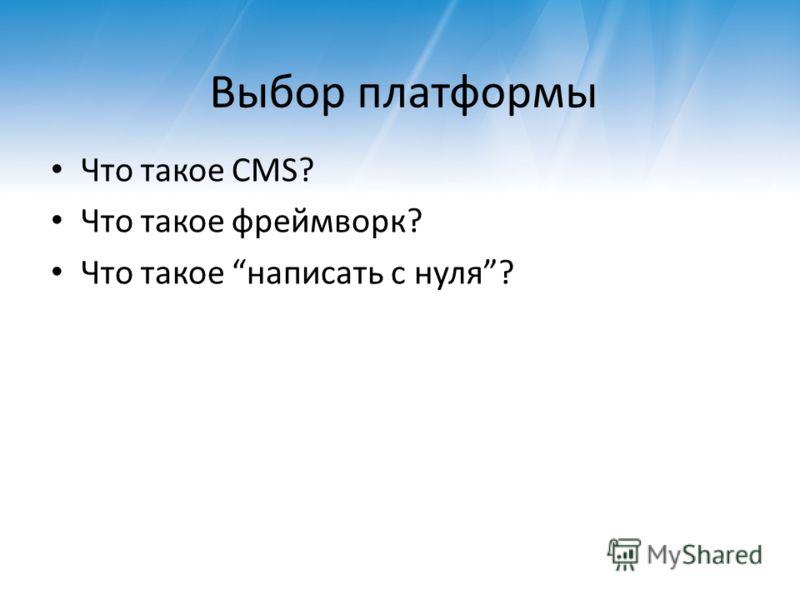 Выбор платформы Что такое CMS? Что такое фреймворк? Что такое написать с нуля?