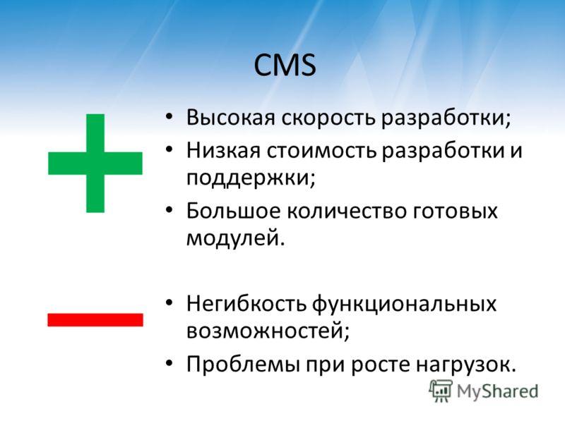 CMS Высокая скорость разработки; Низкая стоимость разработки и поддержки; Большое количество готовых модулей. Негибкость функциональных возможностей; Проблемы при росте нагрузок.