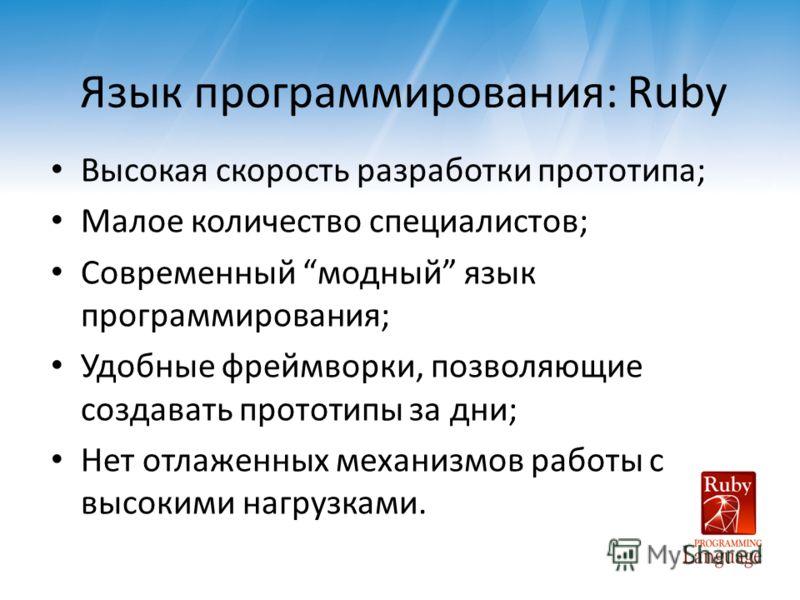 Язык программирования: Ruby Высокая скорость разработки прототипа; Малое количество специалистов; Современный модный язык программирования; Удобные фреймворки, позволяющие создавать прототипы за дни; Нет отлаженных механизмов работы с высокими нагруз