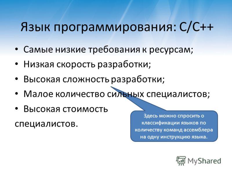 Здесь можно спросить о классификации языков по количеству команд ассемблера на одну инструкцию языка. Язык программирования: C/C++ Самые низкие требования к ресурсам; Низкая скорость разработки; Высокая сложность разработки; Малое количество сильных
