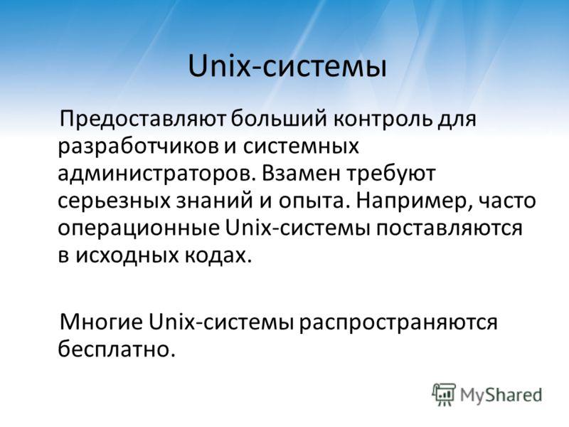 Unix-системы Предоставляют больший контроль для разработчиков и системных администраторов. Взамен требуют серьезных знаний и опыта. Например, часто операционные Unix-системы поставляются в исходных кодах. Многие Unix-системы распространяются бесплатн