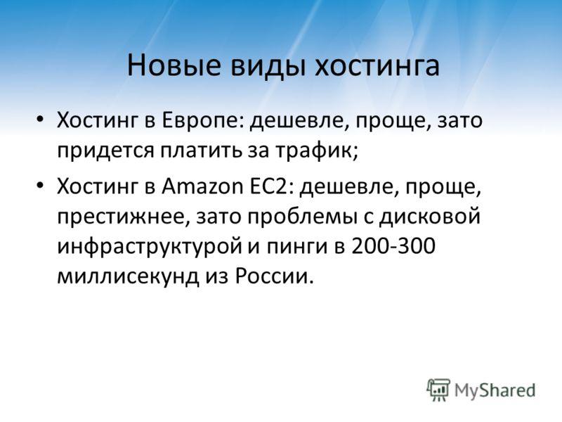 Новые виды хостинга Хостинг в Европе: дешевле, проще, зато придется платить за трафик; Хостинг в Amazon EC2: дешевле, проще, престижнее, зато проблемы с дисковой инфраструктурой и пинги в 200-300 миллисекунд из России.