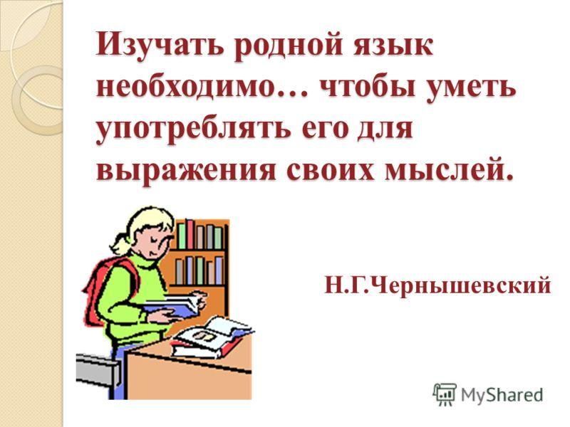 Изучать родной язык необходимо… чтобы уметь употреблять его для выражения своих мыслей. Н.Г.Чернышевский