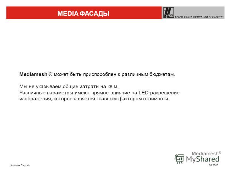 MEDIA ФАСАДЫ Климов Сергей 05.2006 Mediamesh ® Mediamesh ® может быть приспособлен к различным бюджетам. Мы не указываем общие затраты на кв.м. Различные параметры имеют прямое влияние на LED-разрешение изображения, которое является главным фактором