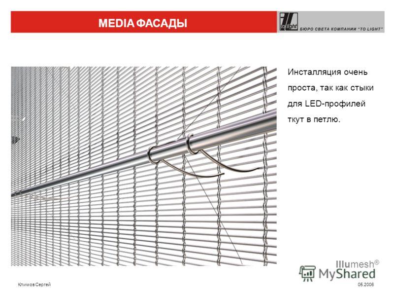 MEDIA ФАСАДЫ Климов Сергей 05.2006 Illumesh ® Инсталляция очень проста, так как стыки для LED-профилей ткут в петлю.