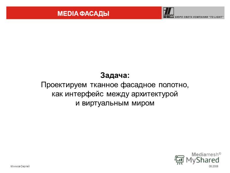 MEDIA ФАСАДЫ Климов Сергей 05.2006 Mediamesh ® Задача: Проектируем тканное фасадное полотно, как интерфейс между архитектурой и виртуальным миром