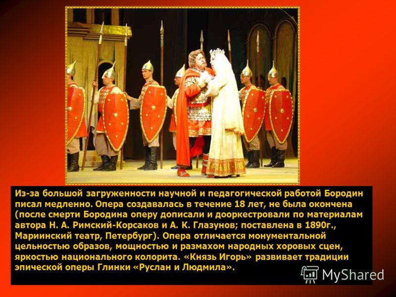 Из-за большой загруженности научной и педагогической работой Бородин писал медленно. Опера создавалась в течение 18 лет, не была окончена (после смерти Бородина оперу дописали и дооркестровали по материалам автора Н. А. Римский-Корсаков и А. К. Глазу