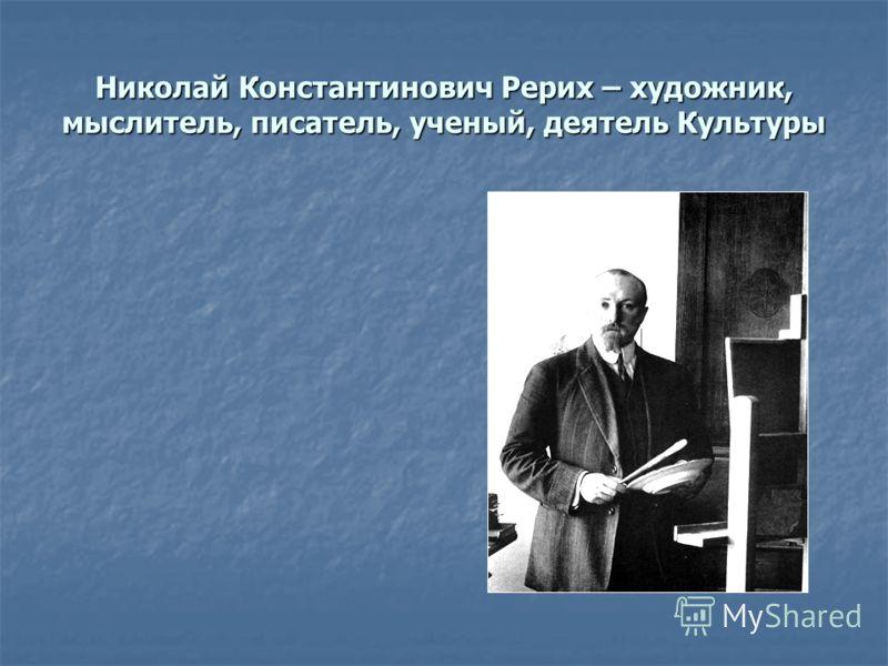 Николай Константинович Рерих – художник, мыслитель, писатель, ученый, деятель Культуры