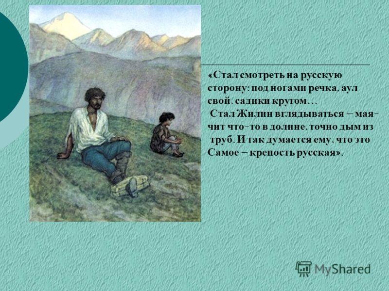 « Стал смотреть на русскую сторону : под ногами речка, аул свой, садики кругом … Стал Жилин вглядываться – мая - чит что - то в долине, точно дым из труб. И так думается ему, что это Самое – крепость русская ».