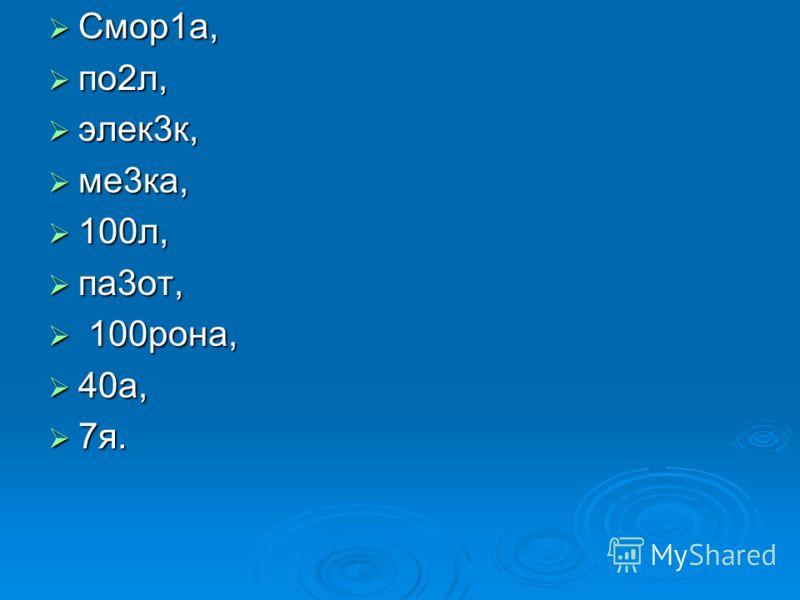 Смор1а, Смор1а, по2л, по2л, элек3к, элек3к, ме3ка, ме3ка, 100л, 100л, па3от, па3от, 100рона, 100рона, 40а, 40а, 7я. 7я.