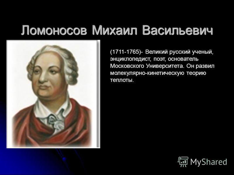 Ломоносов Михаил Васильевич (1711-1765)- Великий русский ученый, энциклопедист, поэт, основатель Московского Университета. Он развил молекулярно-кинетическую теорию теплоты.
