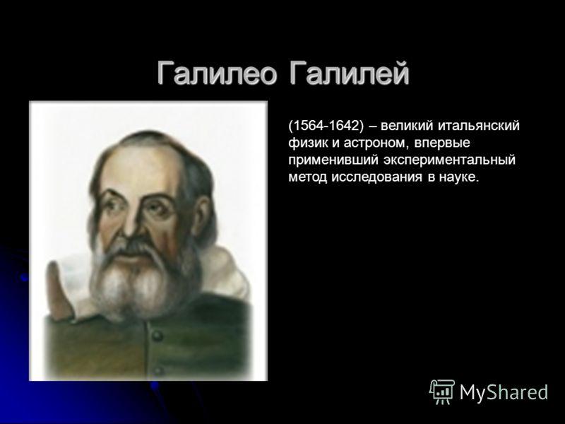 Галилео Галилей (1564-1642) – великий итальянский физик и астроном, впервые применивший экспериментальный метод исследования в науке.