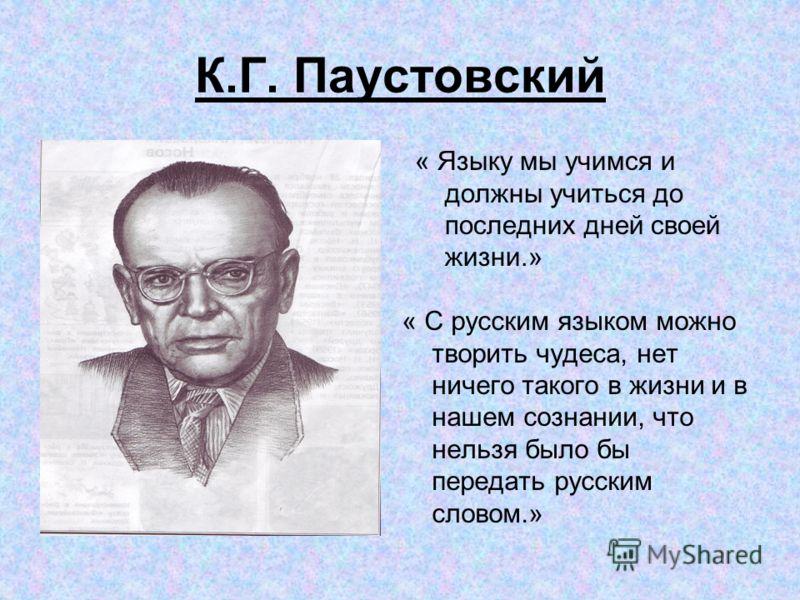 « Языку мы учимся и должны учиться до последних дней своей жизни.» « С русским языком можно творить чудеса, нет ничего такого в жизни и в нашем сознании, что нельзя было бы передать русским словом.» К.Г. Паустовский