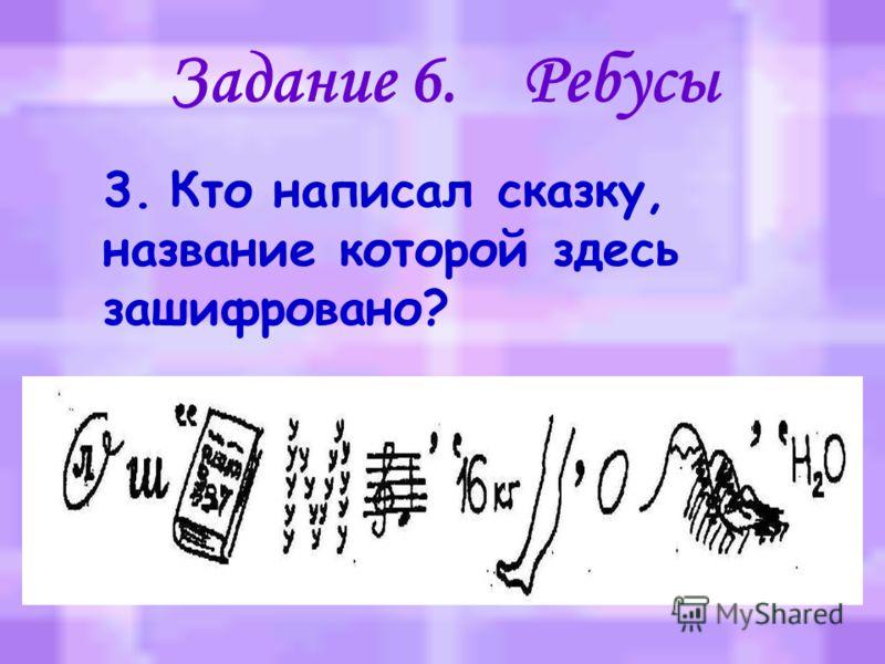 Задание 6. Ребусы 2. Кто написал сказку, название которой здесь зашифровано?