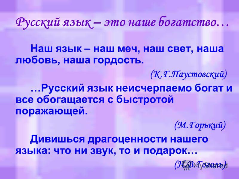 Берегите наш язык, наш прекрасный русский язык, этот клад, это достояние, переданное нам нашим предшественниками… Обращайтесь почтительно с этим могущественным орудием, в руках умелых оно в состоянии совершить чудеса! И. С. Тургенев