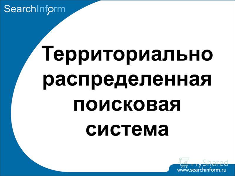 www.searchinform.ru Территориально распределенная поисковая система