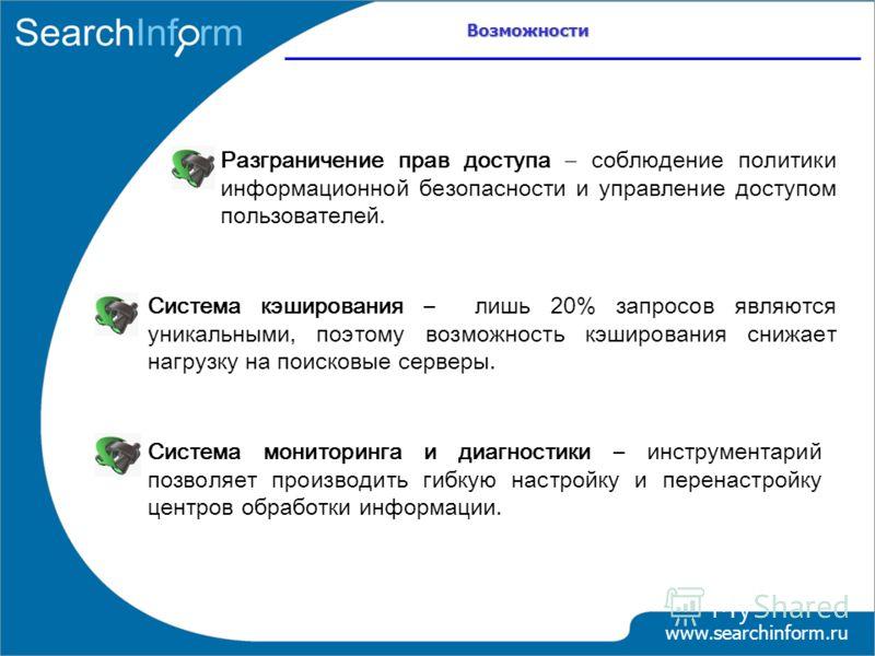 Возможности www.searchinform.ru Система мониторинга и диагностики – инструментарий позволяет производить гибкую настройку и перенастройку центров обработки информации. Система кэширования – лишь 20% запросов являются уникальными, поэтому возможность