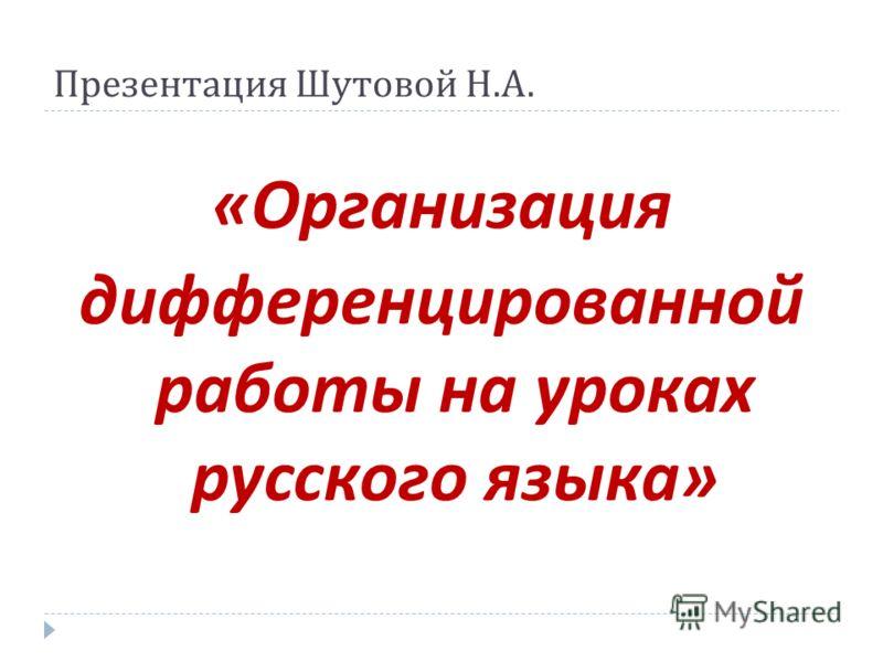 Презентация Шутовой Н. А. « Организация дифференцированной работы на уроках русского языка »