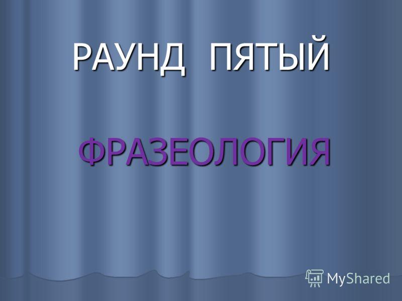 РАУНД ПЯТЫЙ ФРАЗЕОЛОГИЯ ФРАЗЕОЛОГИЯ