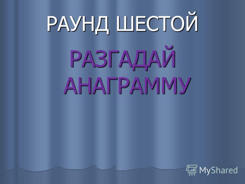 РАУНД ШЕСТОЙ РАЗГАДАЙ АНАГРАММУ