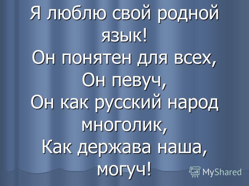 Я люблю свой родной язык! Он понятен для всех, Он певуч, Он как русский народ многолик, Как держава наша, могуч!