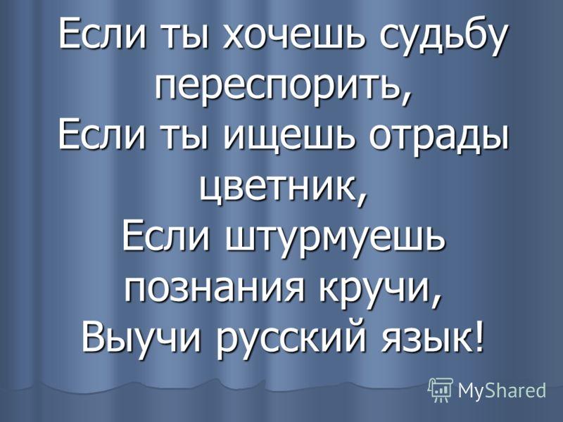 Если ты хочешь судьбу переспорить, Если ты ищешь отрады цветник, Если штурмуешь познания кручи, Выучи русский язык!