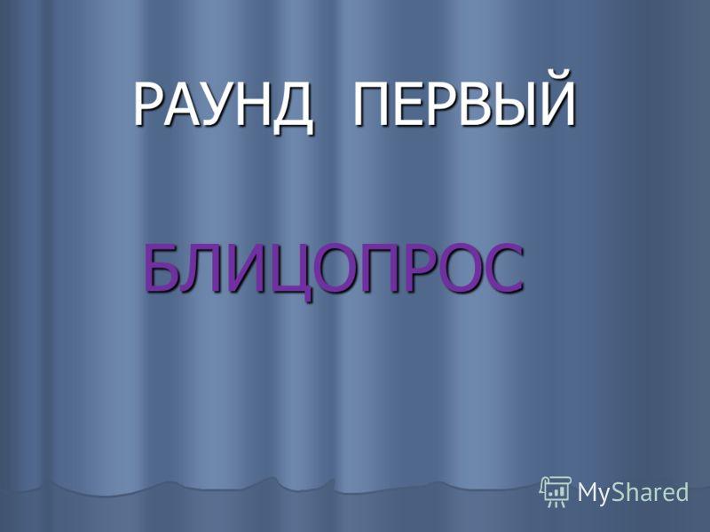 РАУНД ПЕРВЫЙ БЛИЦОПРОС БЛИЦОПРОС
