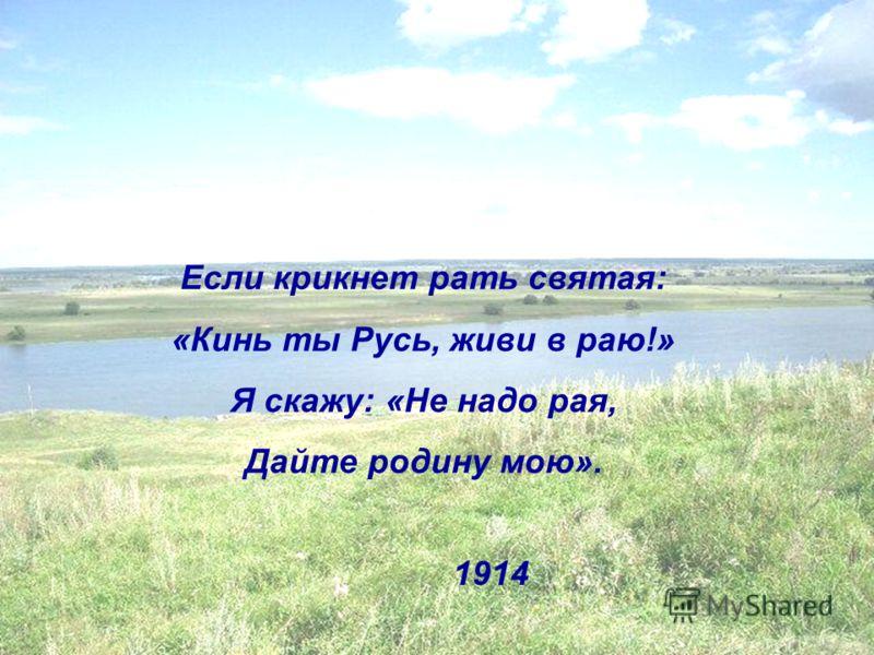 Если крикнет рать святая: «Кинь ты Русь, живи в раю!» Я скажу: «Не надо рая, Дайте родину мою». 1914
