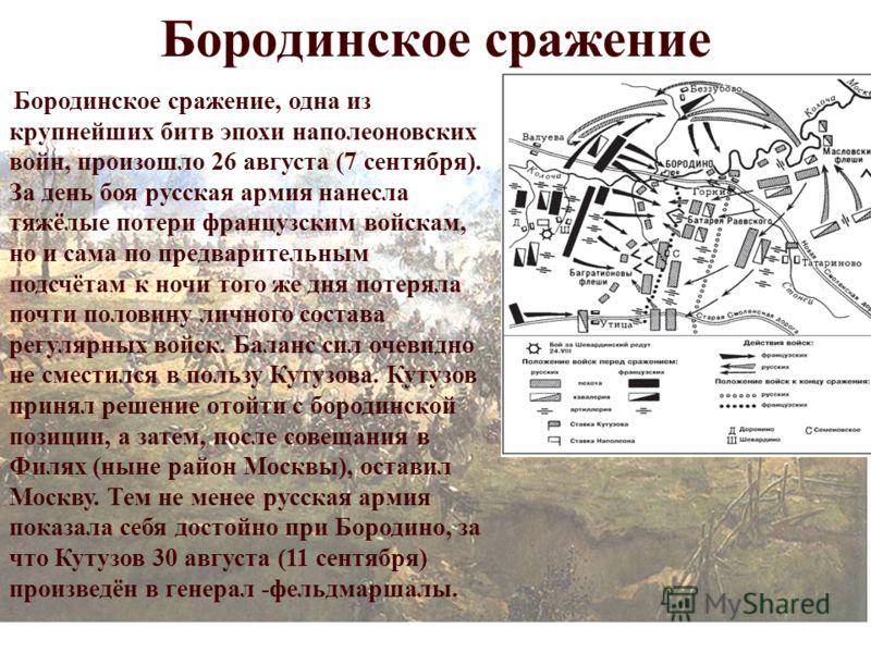 Бородинское сражение Бородинское сражение, одна из крупнейших битв эпохи наполеоновских войн, произошло 26 августа (7 сентября). За день боя русская армия нанесла тяжёлые потери французским войскам, но и сама по предварительным подсчётам к ночи того