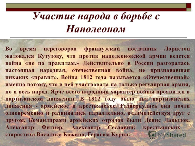 Участие народа в борьбе с Наполеоном Во время переговоров французский посланник Лористон жаловался Кутузову, что против наполеоновской армии ведется война «не по правилам.» Действительно в России разгоралась настоящая народная, отечественная война, н