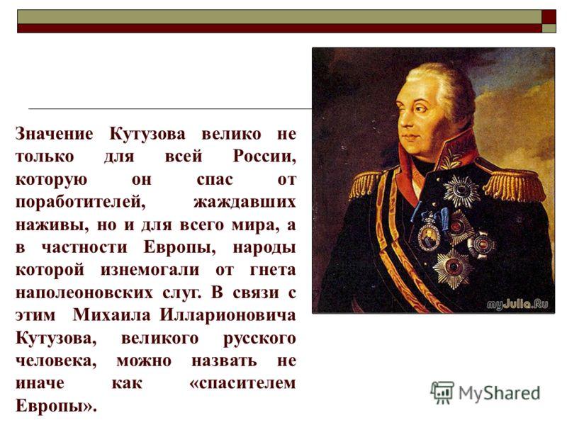 Значение Кутузова велико не только для всей России, которую он спас от поработителей, жаждавших наживы, но и для всего мира, а в частности Европы, народы которой изнемогали от гнета наполеоновских слуг. В связи с этим Михаила Илларионовича Кутузова,