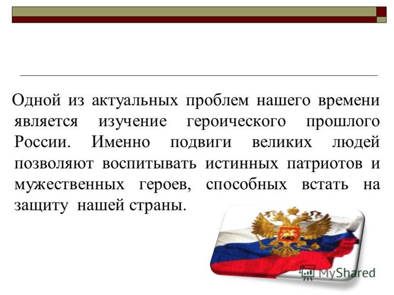 Одной из актуальных проблем нашего времени является изучение героического прошлого России. Именно подвиги великих людей позволяют воспитывать истинных патриотов и мужественных героев, способных встать на защиту нашей страны.