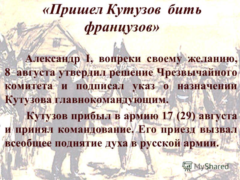 «Пришел Кутузов бить французов» Александр I, вопреки своему желанию, 8 августа утвердил решение Чрезвычайного комитета и подписал указ о назначении Кутузова главнокомандующим. Кутузов прибыл в армию 17 (29) августа и принял командование. Его приезд в