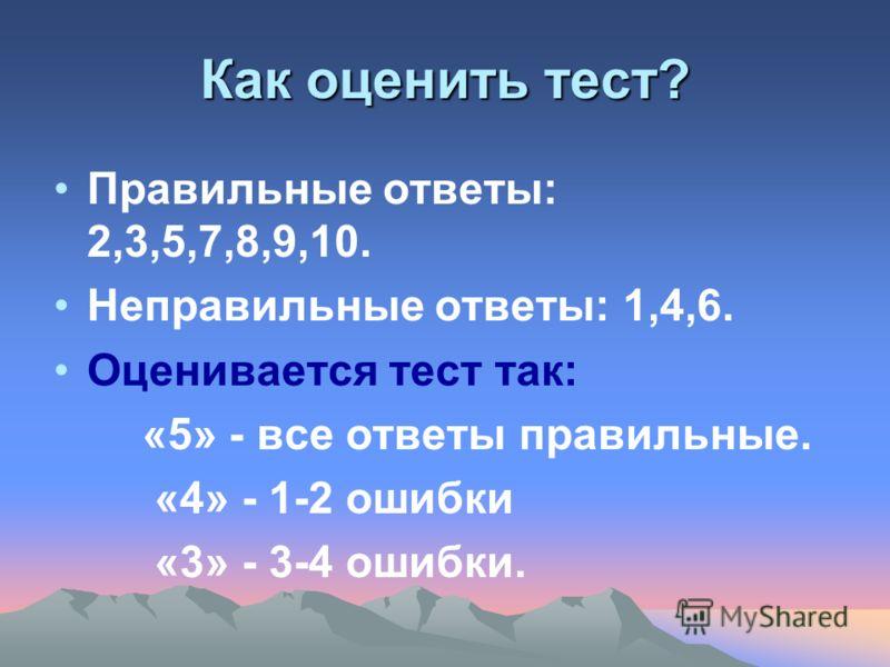 Как оценить тест? Правильные ответы: 2,3,5,7,8,9,10. Неправильные ответы: 1,4,6. Оценивается тест так: «5» - все ответы правильные. «4» - 1-2 ошибки «3» - 3-4 ошибки.