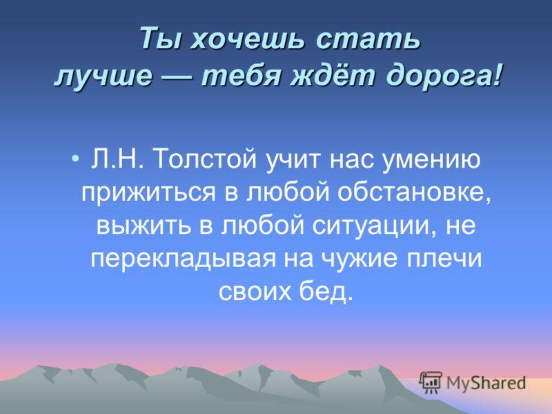 Ты хочешь стать лучше тебя ждёт дорога! Ты хочешь стать лучше тебя ждёт дорога! Л.Н. Толстой учит нас умению прижиться в любой обстановке, выжить в любой ситуации, не перекладывая на чужие плечи своих бед.