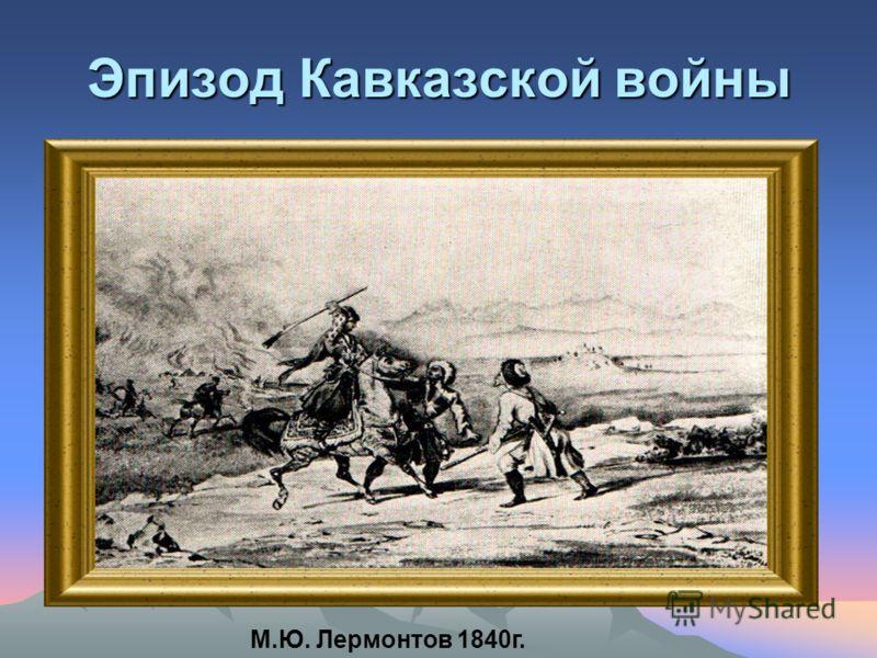 Эпизод Кавказской войны М.Ю. Лермонтов 1840г.